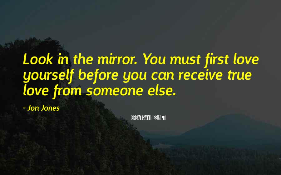 Jon Jones Sayings: Look in the mirror. You must first love yourself before you can receive true love