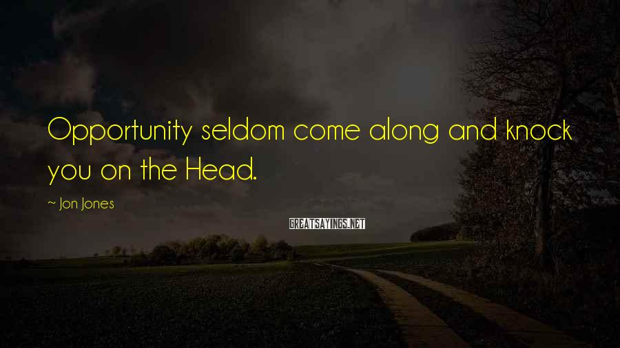 Jon Jones Sayings: Opportunity seldom come along and knock you on the Head.