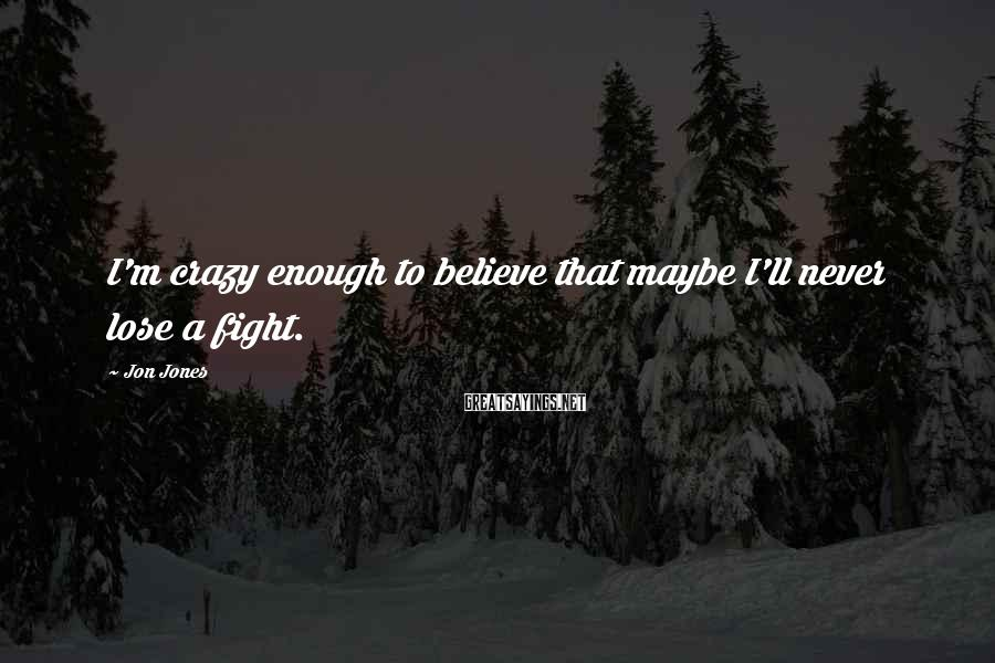 Jon Jones Sayings: I'm crazy enough to believe that maybe I'll never lose a fight.