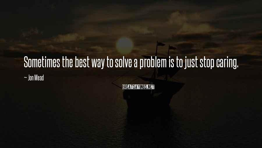 Jon Mead Sayings: Sometimes the best way to solve a problem is to just stop caring.