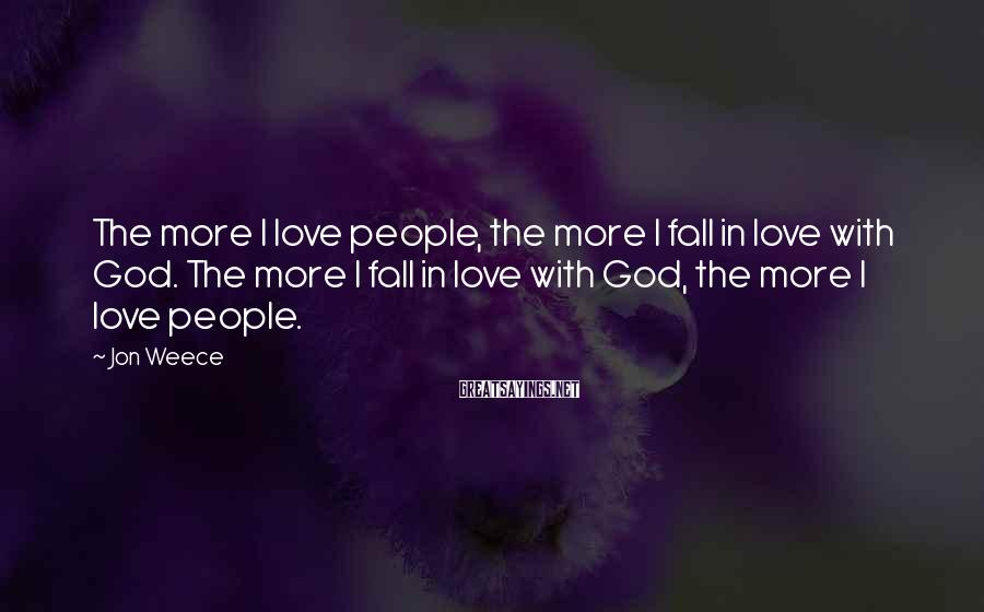 Jon Weece Sayings: The more I love people, the more I fall in love with God. The more
