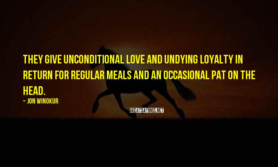 Jon Winokur Sayings: They give unconditional love and undying loyalty in return for regular meals and an occasional