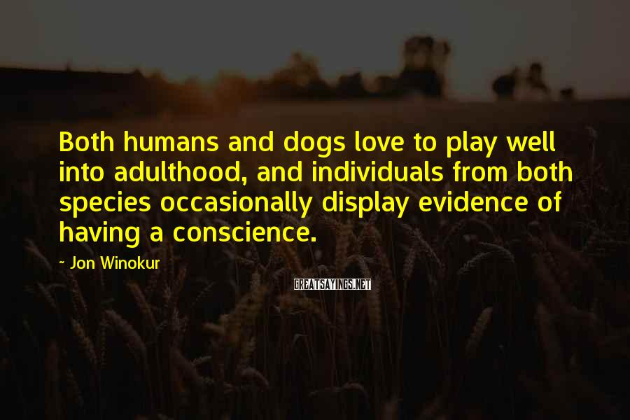 Jon Winokur Sayings: Both humans and dogs love to play well into adulthood, and individuals from both species