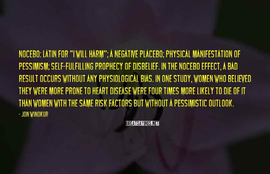 "Jon Winokur Sayings: NOCEBO: Latin for ""I will harm""; a negative placebo; physical manifestation of pessimism; self-fulfilling prophecy"