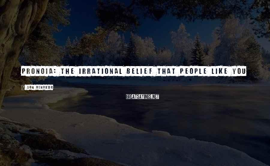 Jon Winokur Sayings: PRONOIA: The irrational belief that people like you