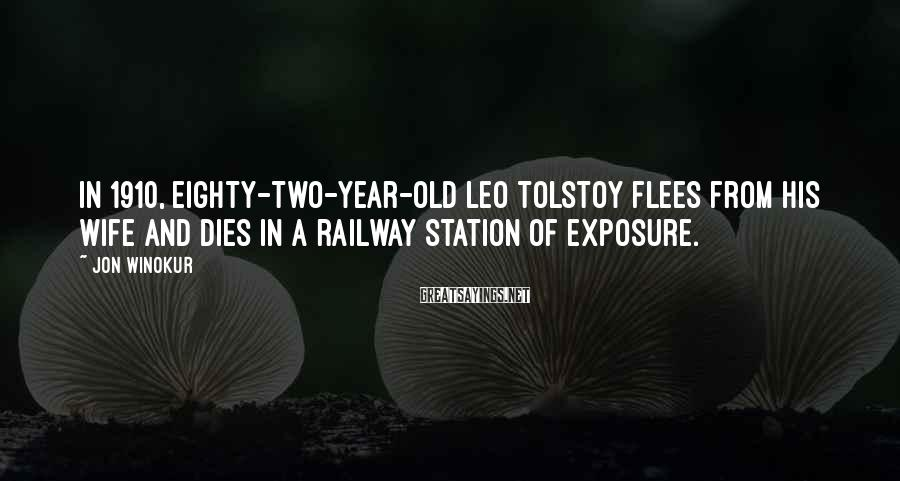Jon Winokur Sayings: In 1910, eighty-two-year-old Leo Tolstoy flees from his wife and dies in a railway station
