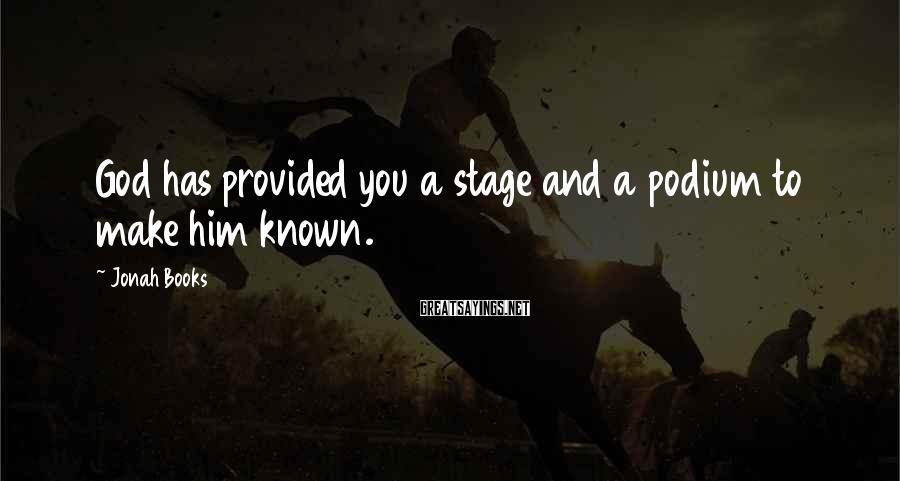 Jonah Books Sayings: God has provided you a stage and a podium to make him known.