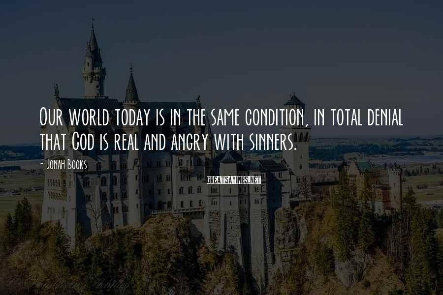 Jonah Books Sayings: Our world today is in the same condition, in total denial that God is real