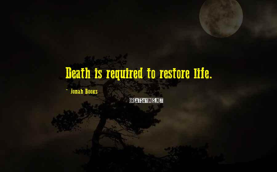 Jonah Books Sayings: Death is required to restore life.