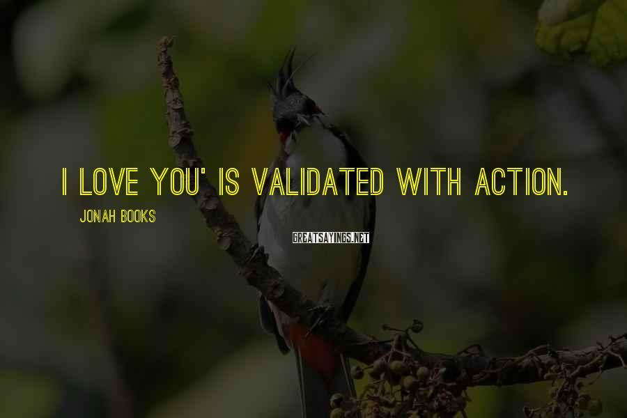 Jonah Books Sayings: I love you' is validated with action.