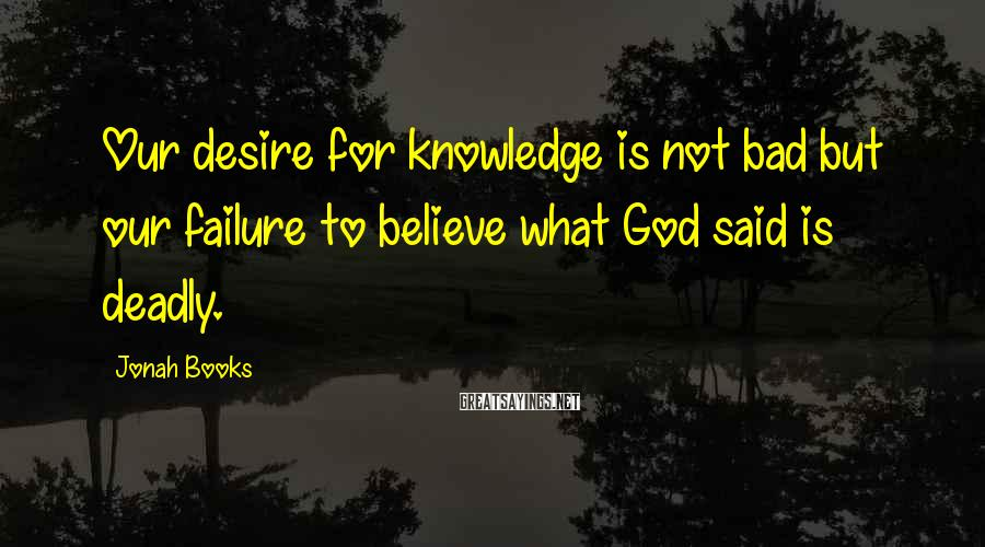 Jonah Books Sayings: Our desire for knowledge is not bad but our failure to believe what God said