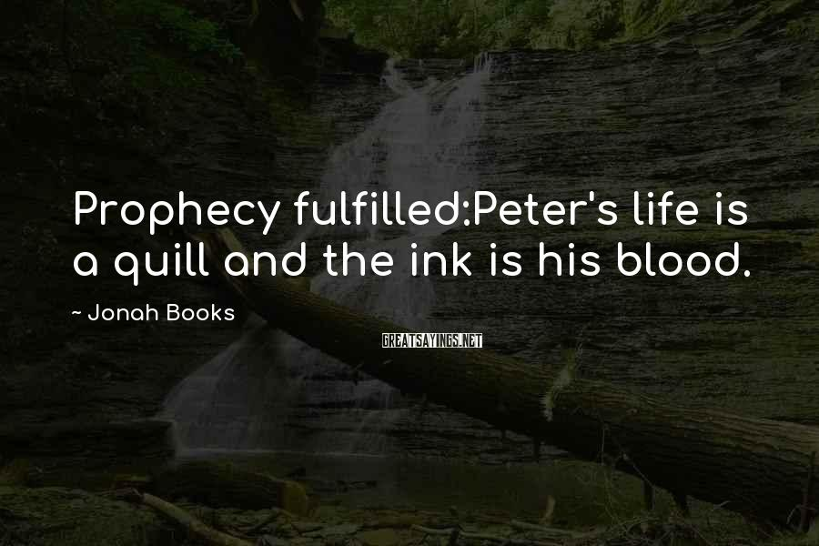 Jonah Books Sayings: Prophecy fulfilled:Peter's life is a quill and the ink is his blood.