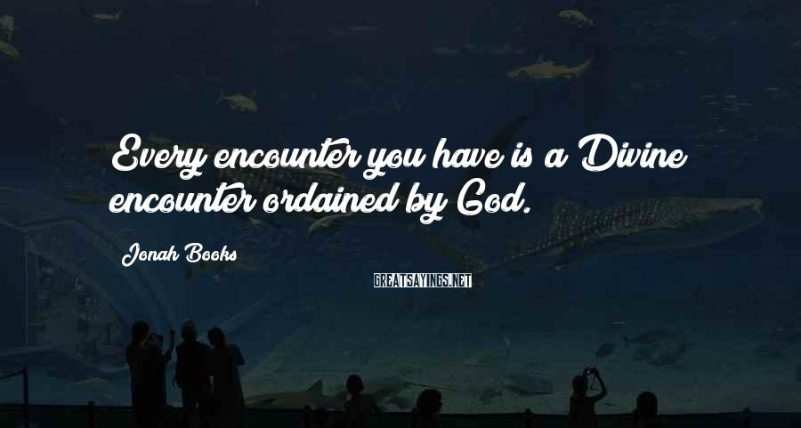 Jonah Books Sayings: Every encounter you have is a Divine encounter ordained by God.