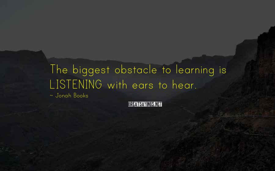 Jonah Books Sayings: The biggest obstacle to learning is LISTENING with ears to hear.