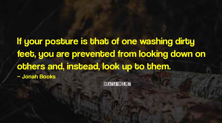 Jonah Books Sayings: If your posture is that of one washing dirty feet, you are prevented from looking