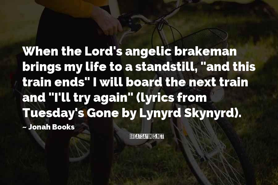 "Jonah Books Sayings: When the Lord's angelic brakeman brings my life to a standstill, ""and this train ends"""