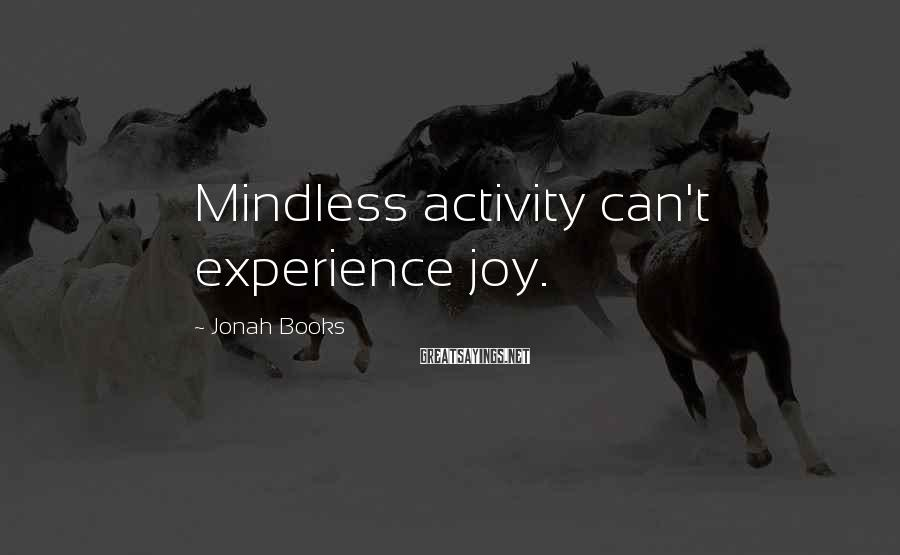 Jonah Books Sayings: Mindless activity can't experience joy.