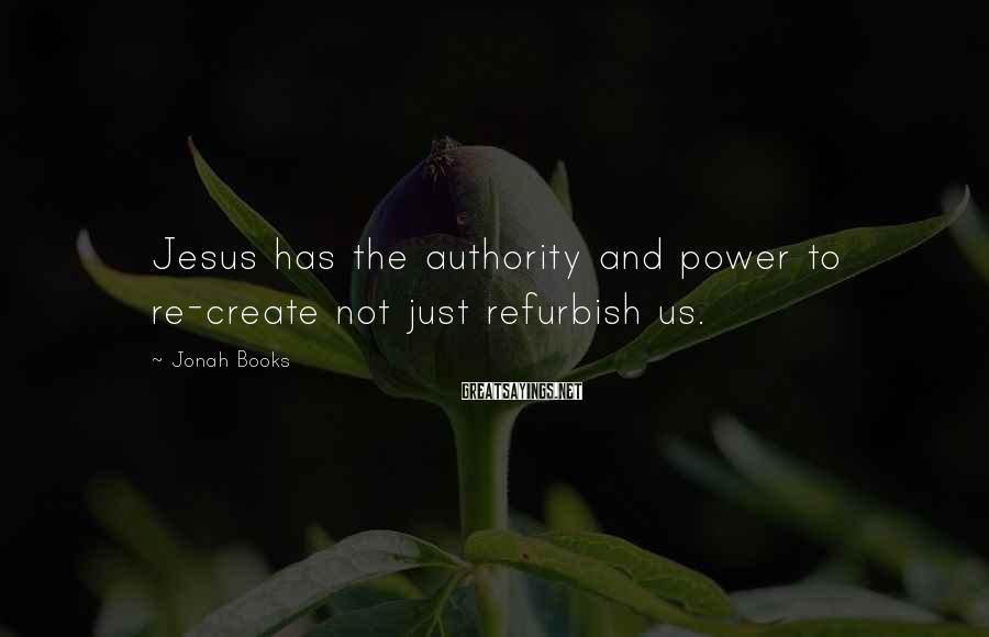 Jonah Books Sayings: Jesus has the authority and power to re-create not just refurbish us.