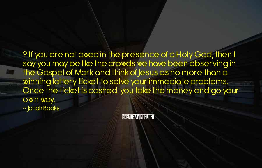 Jonah Books Sayings: ? If you are not awed in the presence of a Holy God, then I