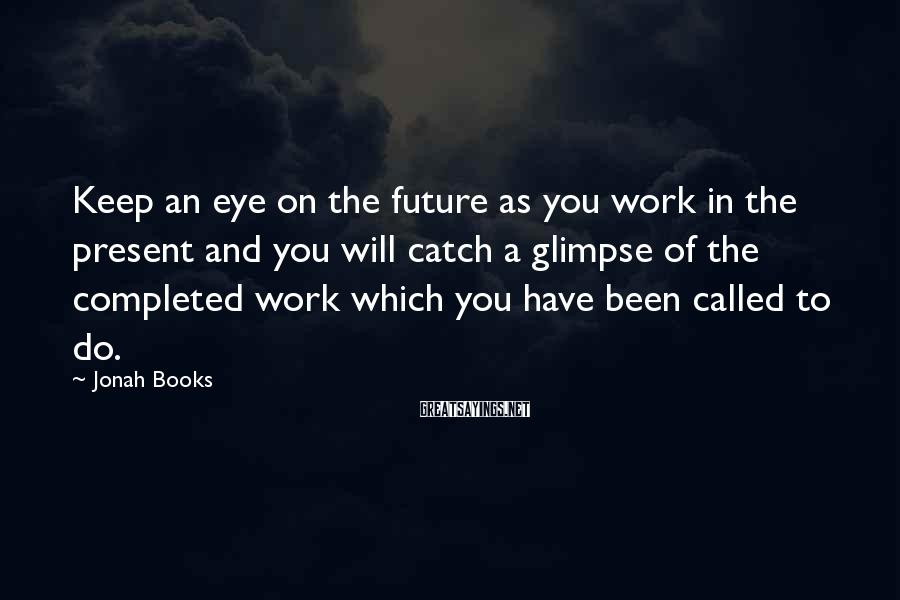 Jonah Books Sayings: Keep an eye on the future as you work in the present and you will