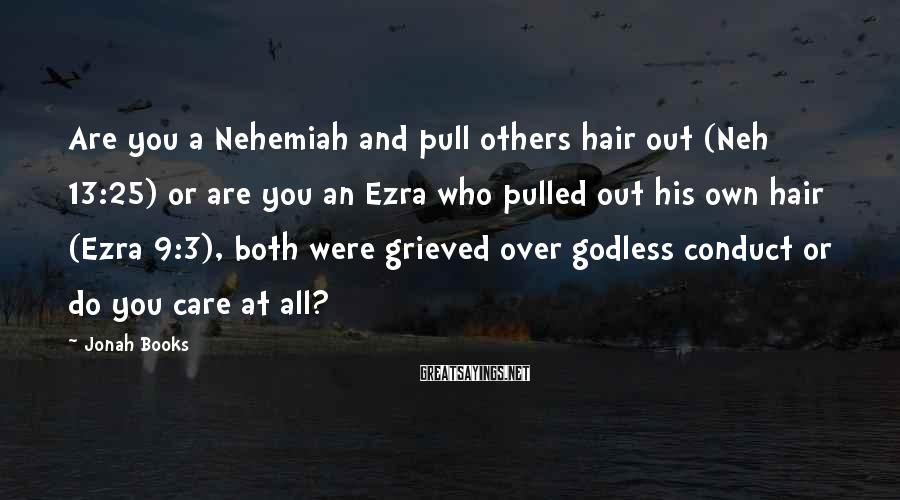 Jonah Books Sayings: Are you a Nehemiah and pull others hair out (Neh 13:25) or are you an