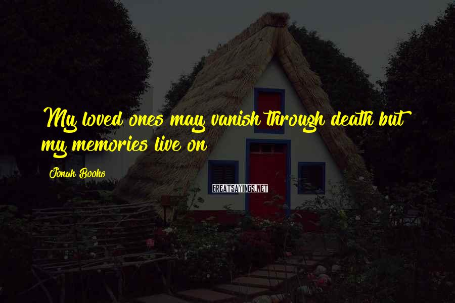Jonah Books Sayings: My loved ones may vanish through death but my memories live on
