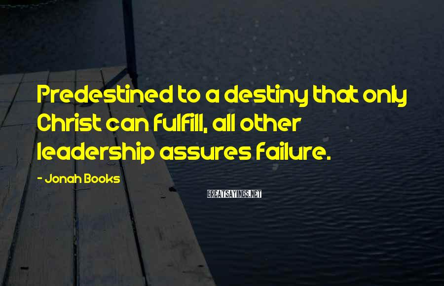 Jonah Books Sayings: Predestined to a destiny that only Christ can fulfill, all other leadership assures failure.
