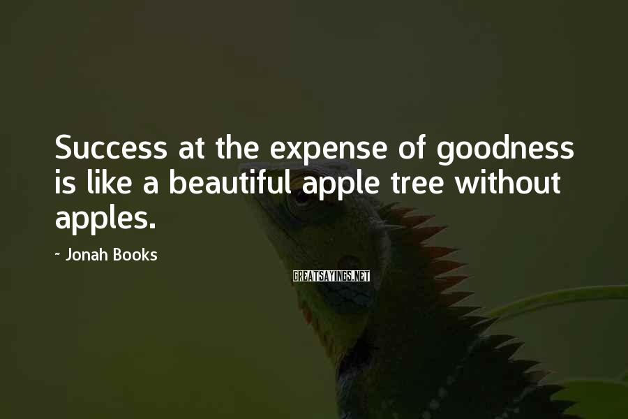 Jonah Books Sayings: Success at the expense of goodness is like a beautiful apple tree without apples.