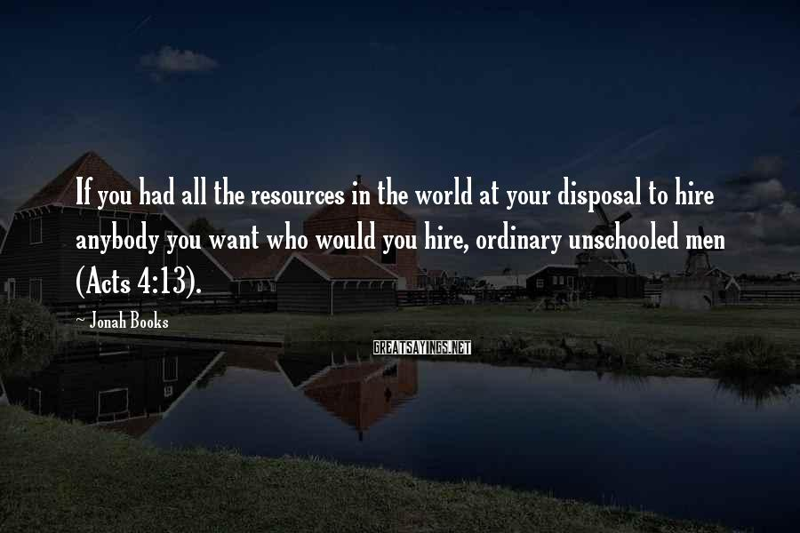 Jonah Books Sayings: If you had all the resources in the world at your disposal to hire anybody
