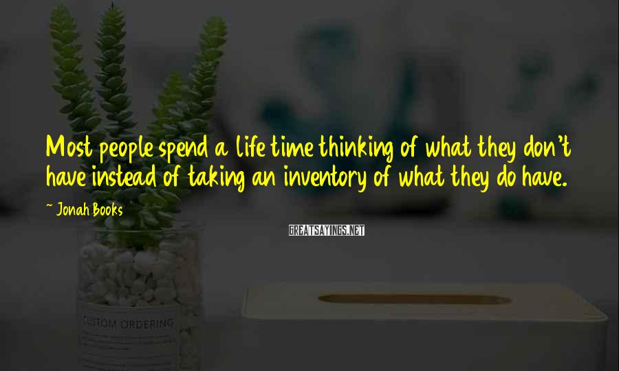 Jonah Books Sayings: Most people spend a life time thinking of what they don't have instead of taking