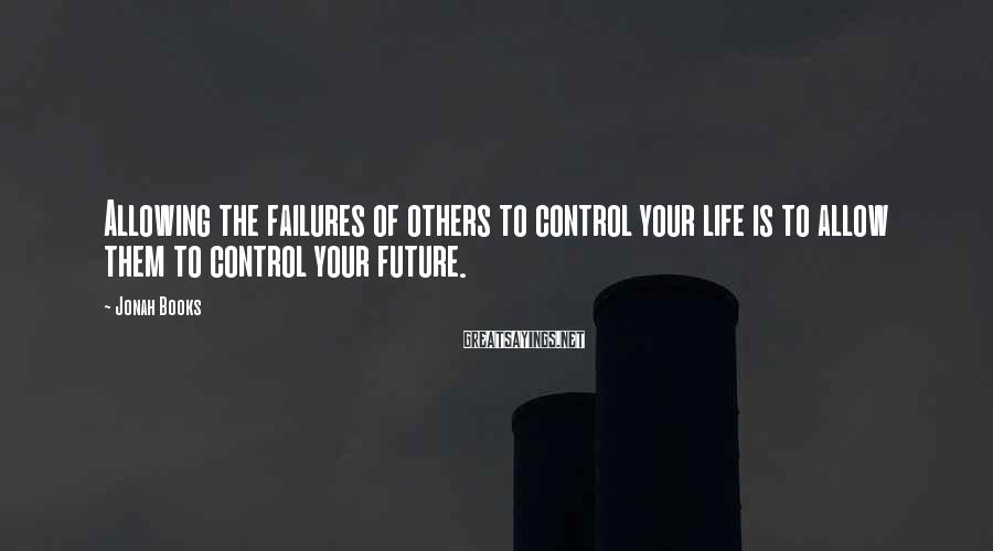 Jonah Books Sayings: Allowing the failures of others to control your life is to allow them to control