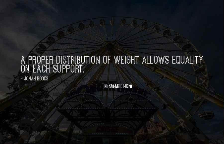 Jonah Books Sayings: A proper distribution of weight allows equality on each support.