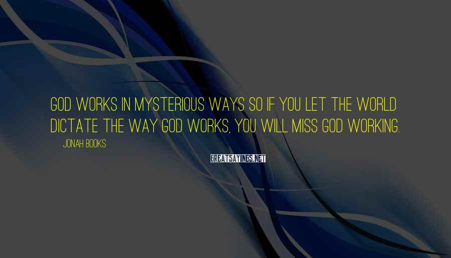 Jonah Books Sayings: God works in mysterious ways so if you let the world dictate the way God