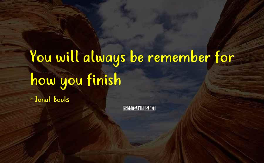 Jonah Books Sayings: You will always be remember for how you finish