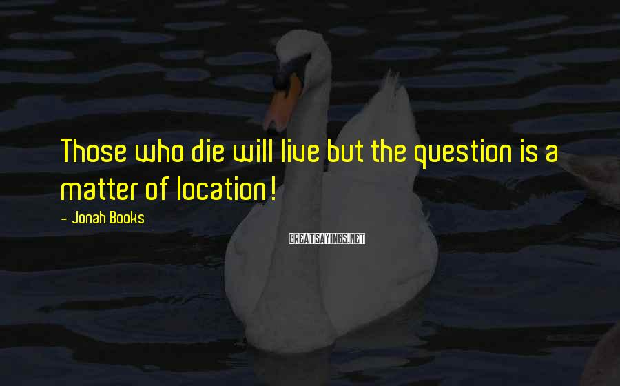 Jonah Books Sayings: Those who die will live but the question is a matter of location!