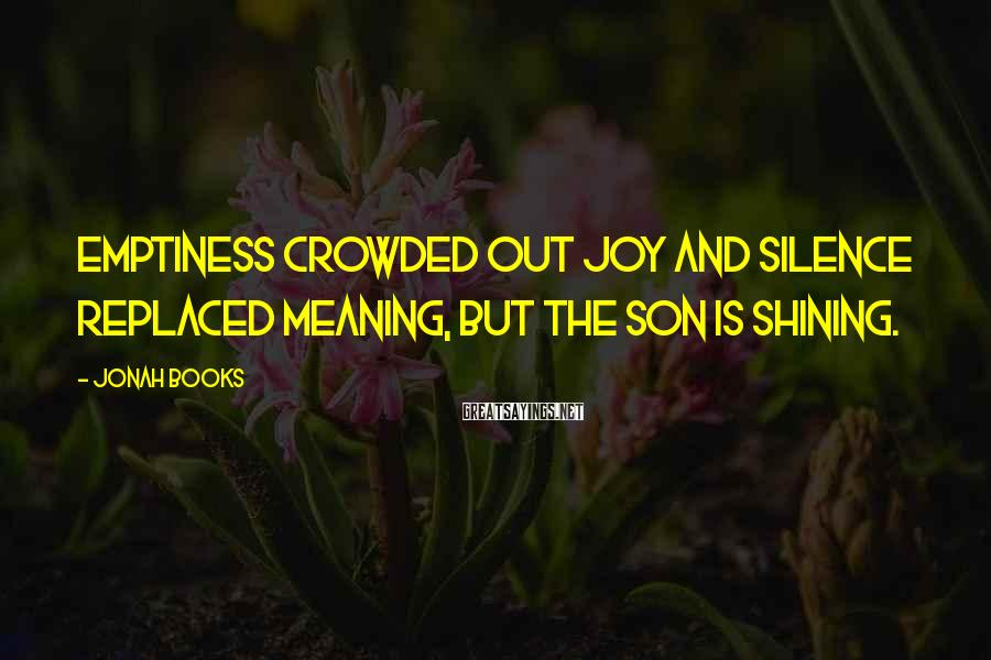 Jonah Books Sayings: Emptiness crowded out joy and silence replaced meaning, but the Son is shining.