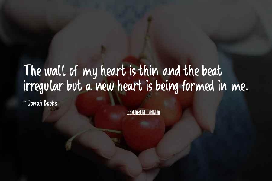 Jonah Books Sayings: The wall of my heart is thin and the beat irregular but a new heart