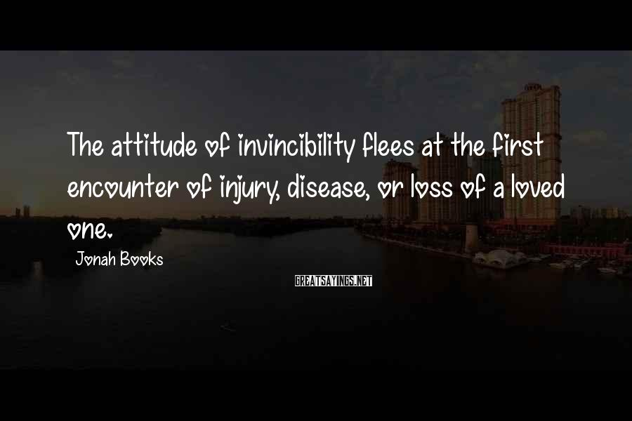 Jonah Books Sayings: The attitude of invincibility flees at the first encounter of injury, disease, or loss of