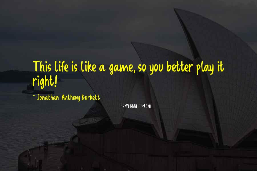 Jonathan Anthony Burkett Sayings: This life is like a game, so you better play it right!