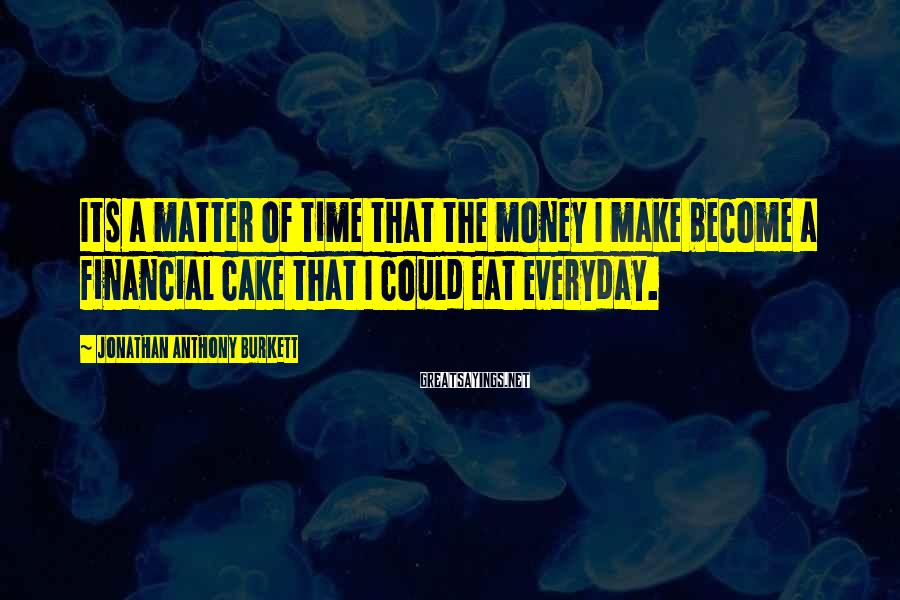 Jonathan Anthony Burkett Sayings: Its a matter of time that the money I make become a financial cake that