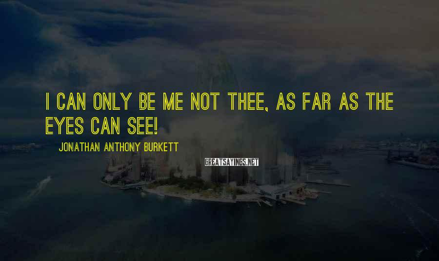 Jonathan Anthony Burkett Sayings: I can only be me not thee, as far as the eyes can see!