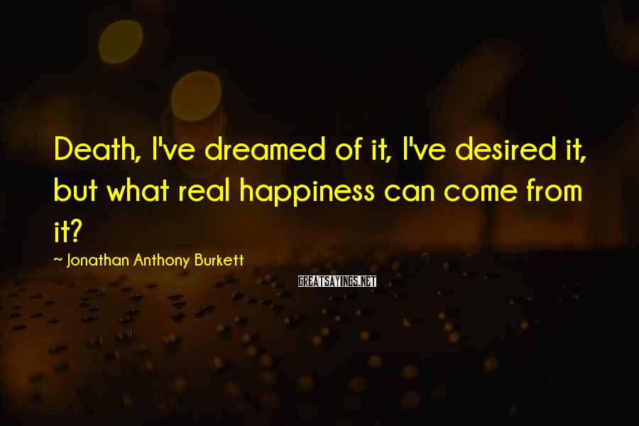 Jonathan Anthony Burkett Sayings: Death, I've dreamed of it, I've desired it, but what real happiness can come from