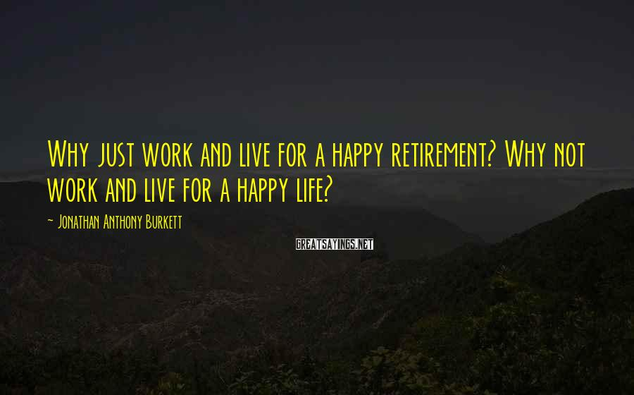 Jonathan Anthony Burkett Sayings: Why just work and live for a happy retirement? Why not work and live for