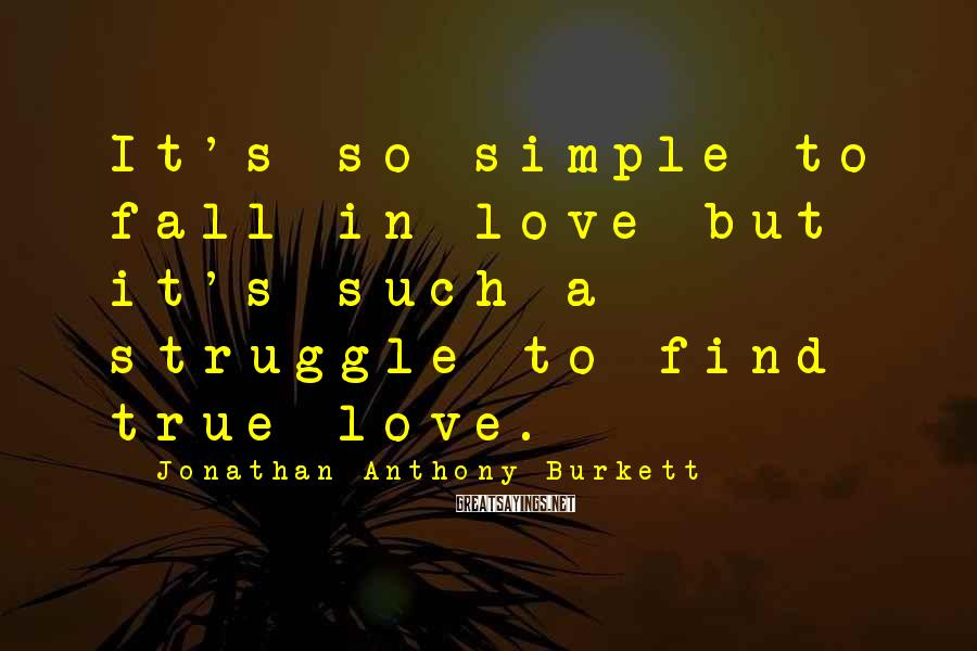 Jonathan Anthony Burkett Sayings: It's so simple to fall in love but it's such a struggle to find true