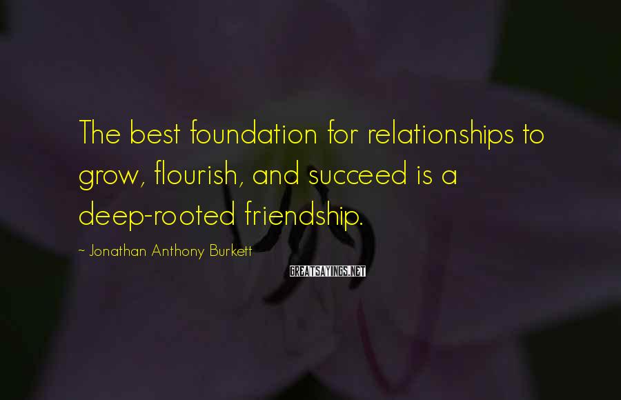 Jonathan Anthony Burkett Sayings: The best foundation for relationships to grow, flourish, and succeed is a deep-rooted friendship.