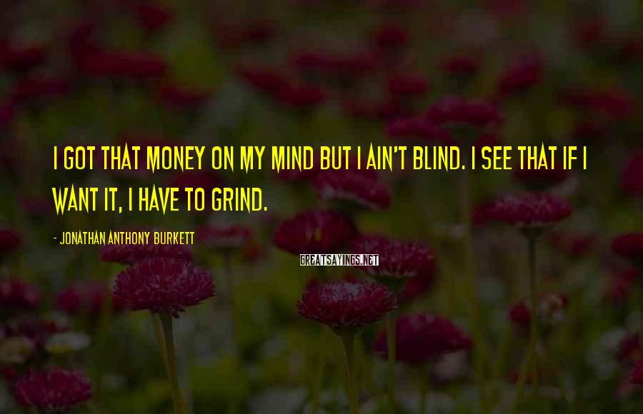 Jonathan Anthony Burkett Sayings: I got that money on my mind but I ain't blind. I see that if