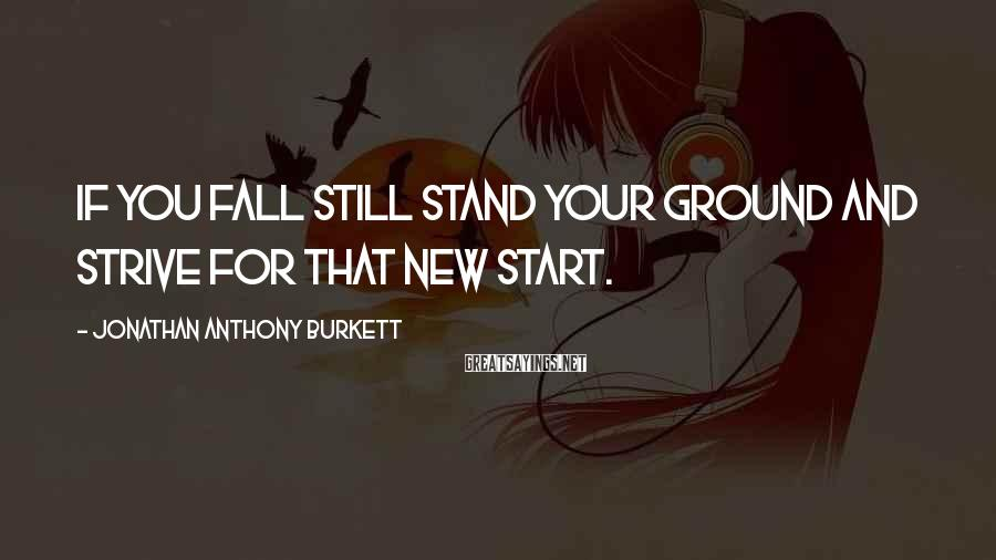 Jonathan Anthony Burkett Sayings: If you fall still stand your ground and strive for that new start.