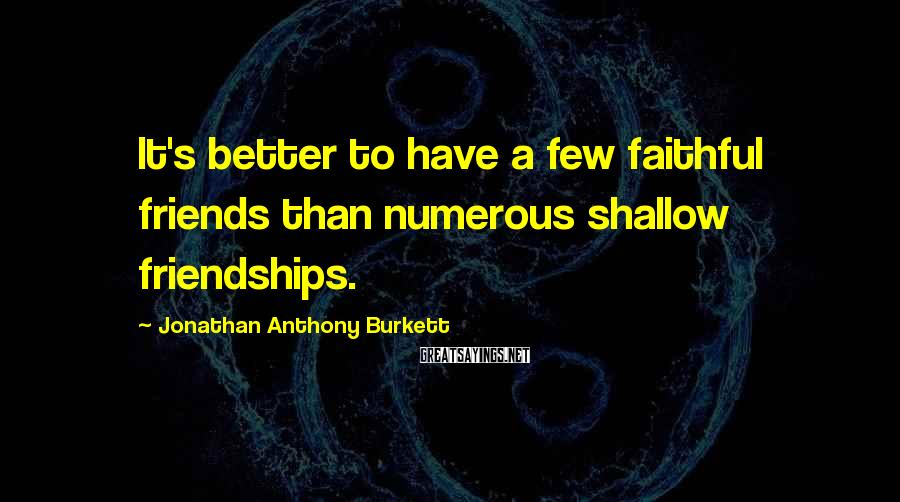 Jonathan Anthony Burkett Sayings: It's better to have a few faithful friends than numerous shallow friendships.