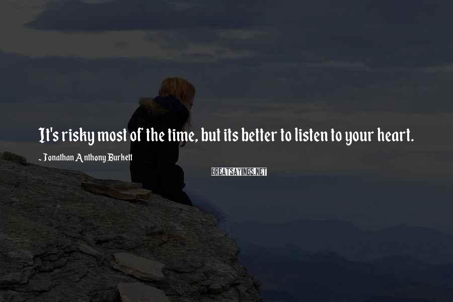 Jonathan Anthony Burkett Sayings: It's risky most of the time, but its better to listen to your heart.