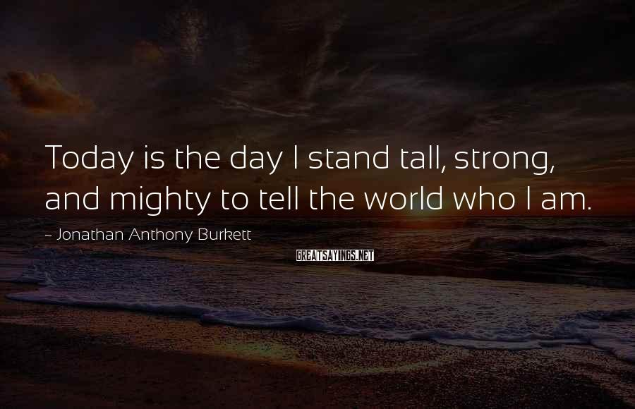 Jonathan Anthony Burkett Sayings: Today is the day I stand tall, strong, and mighty to tell the world who